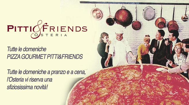 Tutte le domeniche all'Osteria PITTI&FRIENDS Pizza Gourmet